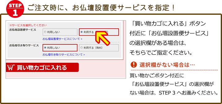 「買い物カゴに入れる」ボタン付近に「お仏壇設置便サービス」 の選択欄がある場合は、そちらでご指定ください。 ※15万円以上のご購入の方は、「お仏壇設置便サービス」は無料サービスとなり、最初から選択欄は選択状態になっています。「買い物カゴに入れる」ボタン付近に選択欄がなく、サービスを希望される場合は、STEP3の通信欄に「お仏壇設置便希望」とご入力ください。※15万円未満のご購入の方は、有償にてお申込み頂けます。