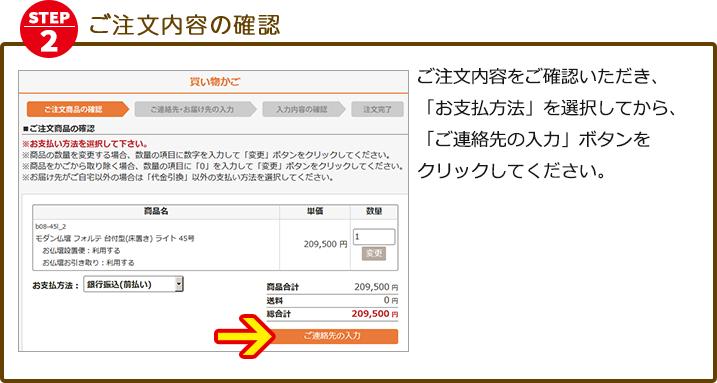 ご注文内容をご確認いただき、「お支払方法」を選択してから、「ご連絡先の入力」ボタンをクリックしてください。【ご注意】15万円未満のご購入で「お仏壇設置便サービス」を希望された場合、「ご注文商品の確認」画面では、サービスの費用は、合計金額に反映されておりません。ご注文確定後、金額を訂正したメールをお送りいたします。