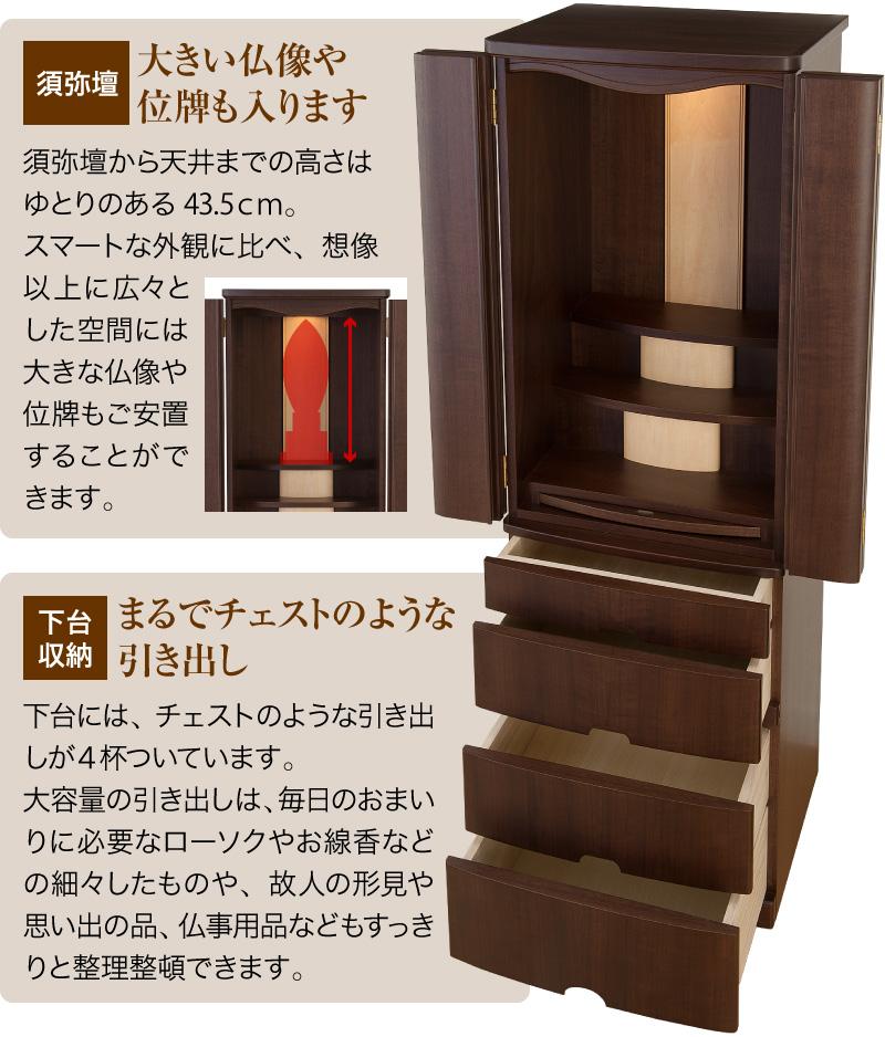 【須弥壇:大きい仏像や位牌も入ります】須弥壇から天井までの高さはゆとりのある43.5cm。スマートな外観に比べ、想像以上に広々とした空間には大きな仏像や位牌もご安置することができます。【下台収納:まるでチェストのような引き出し】下台には、チェストのような引き出しが4杯ついています。大容量の引き出しは、毎日のおまいりに必要なローソクやお線香などの細々したものや、故人の形見や思い出の品、仏事用品などもすっきりと整理整頓できます。