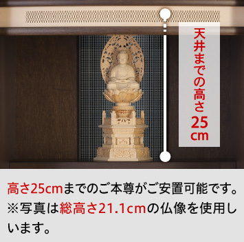 高さ25cmまでのご本尊がご安置可能です。※写真は総高さ21.1cmの仏像を使用しています。