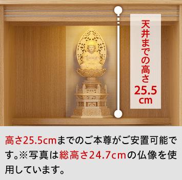 高さ25.5cmまでのご本尊がご安置可能です。※写真は総高さ24.7cmの仏像を使用しています。