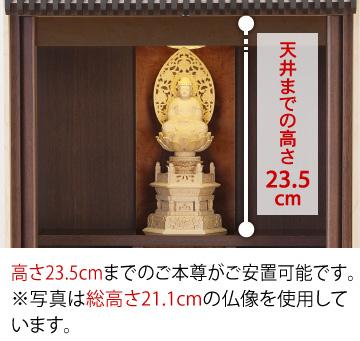 天井までの高さ23.5cm、高さ23.5cmまでのご本尊がご安置可能です。※写真は総高さ21.1cmの仏像を使用しています。