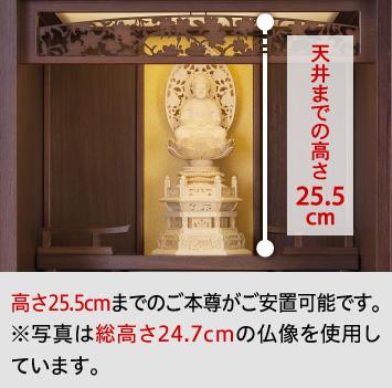 天井までの高さ25.5cm/高さ25.5cmまでのご本尊がご安置可能です。 ※写真は総高さ24.7cmの仏像を使用しています。