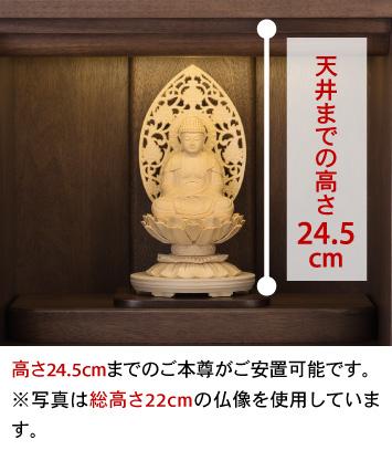 天井までの高さ24.5cm、高さ24.5cmまでのご本尊がご安置可能です。※写真は総高さ22cmの仏像を使用しています。