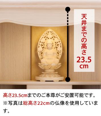 天井までの高さ23.5cm、高さ23.5cmまでのご本尊がご安置可能です。※写真は総高さ22cmの仏像を使用しています。