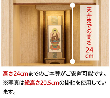 天井までの高さ24cm、高さ24cmまでのご本尊がご安置可能です。※写真は総高さ20.5cmの掛け軸を使用しています。