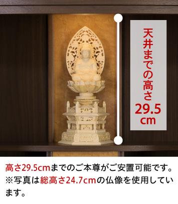 本尊台から天井までの高さ29.5cm、高さ29.5cmまでのご本尊がご安置可能です。※写真は総高さ24.7cmの仏像を使用しています。