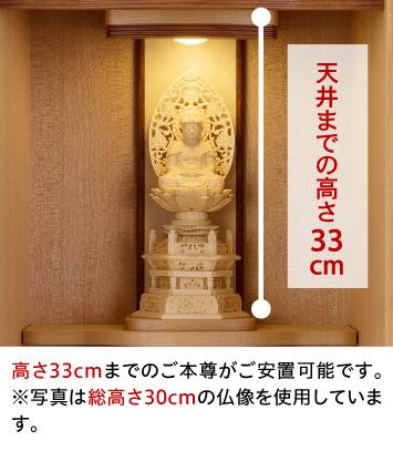本尊台から天井までの高さ33cm、高さ33cmまでのご本尊がご安置可能です。※写真は総高さ30cmの仏像を使用しています。