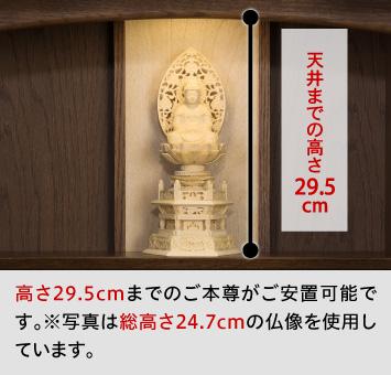 天井までの高さ29.5cm、高さ29.5cmまでのご本尊がご安置可能です。※写真は総高さ24.7cmの仏像を使用しています。