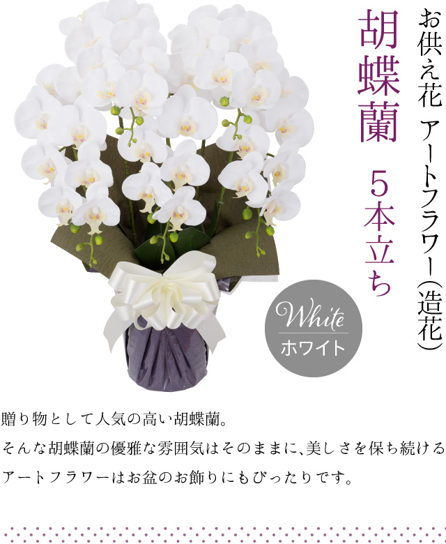 胡蝶蘭 5本立ち お供え花 アートフラワー(造花) ホワイト/贈り物として人気の高い胡蝶蘭。そんな胡蝶蘭の優雅な雰囲気はそのままに、美しさを保ち続けるアートフラワーはお盆のお飾りにもぴったりです。