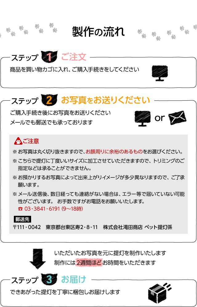 【制作の流れ】ステップ1 ご注文。商品を買い物カゴに入れ、ご購入手続きをしてください。ステップ2 お写真をお送りください。ご購入手続き後にお写真をお送りください。メールでも郵送でも承っております。ご注意 ※お写真は丸く切り抜きますので、お顔周りに余裕のあるものをお選びください。※こちらで提灯に丁度いいサイズに加工させていただきますので、トリミングのご指定などは承ることはできません。※お預かりするお写真にyって出来上がりイメージが多少異なりますので、ご了承願います。※メール送信後、数日経っても連絡がない場合は、エラー等で届いていない可能性がございます。お手数ですがお電話をお願いいたします。お電話:03-3841-6191(9時から18時)。郵送先 〒111-0042 東京都台東区寿2-8-11 株式会社滝田商店 ペット提灯係。いただいたお写真を元に提灯を制作いたします。制作には2週間ほどお時間をいただきます。ステップ3 お届け。できあがった提灯を丁寧に梱包してお届けします。