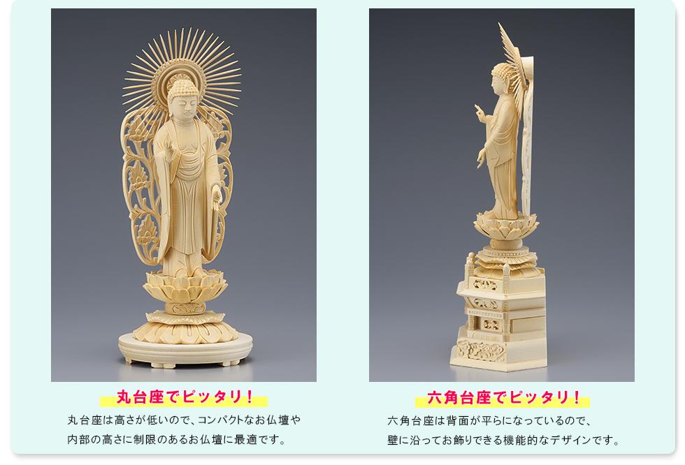 丸台座でピッタリ! 丸台座は高さが低いので、コンパクトなお仏壇や内部の高さに制限のあるお仏壇に最適です。/六角台座でピッタリ!六角台座は背面が平らになっているので、壁に沿ってお飾りできる機能的なデザインです。