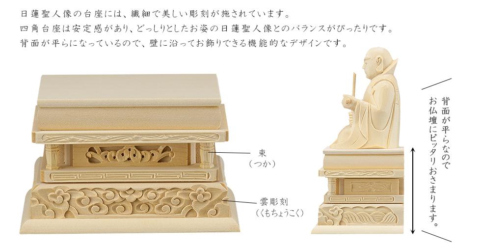 日蓮聖人像の台座には、繊細で美しい彫刻が施されています。四角台座は安定感があり、どっしりとしたお姿の日蓮聖人像とのバランスがぴったりです。背面が平らになっているので、壁に沿ってお飾りできる機能的なデザインです。