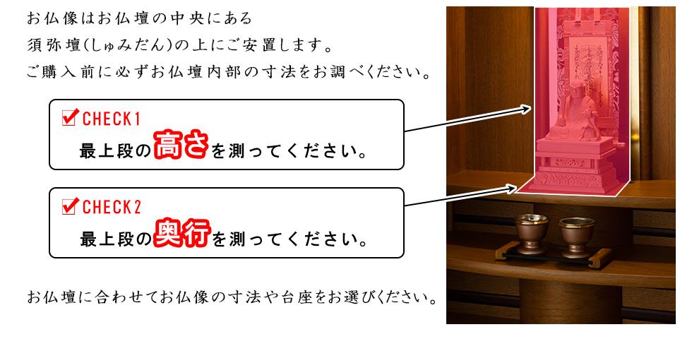 お仏像はお仏壇の中央にある須弥壇(しゅみだん)の上にご安置します。ご購入前に必ずお仏壇内部の寸法をお調べください。最上段の高さを測ってください。最上段の奥行きを測ってください。お仏壇に合わせてお仏像の寸法や台座をお選びください。