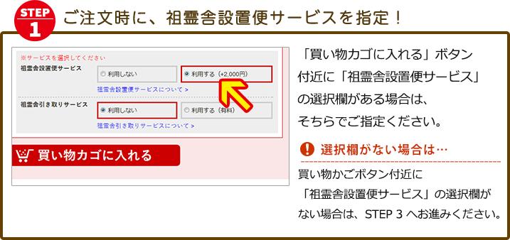 「買い物カゴに入れる」ボタン付近に「祖霊舎設置便サービス」 の選択欄がある場合は、そちらでご指定ください。※15万円以上のご購入の方は、「祖霊舎設置便サービス」は無料サービスとなり、最初から選択欄は選択状態になっています。「買い物カゴに入れる」ボタン付近に選択欄がなく、サービスを希望される場合は、STEP3の通信欄に「祖霊舎設置便希望」とご入力ください。※15万円未満のご購入の方は、有償にてお申込み頂けます。